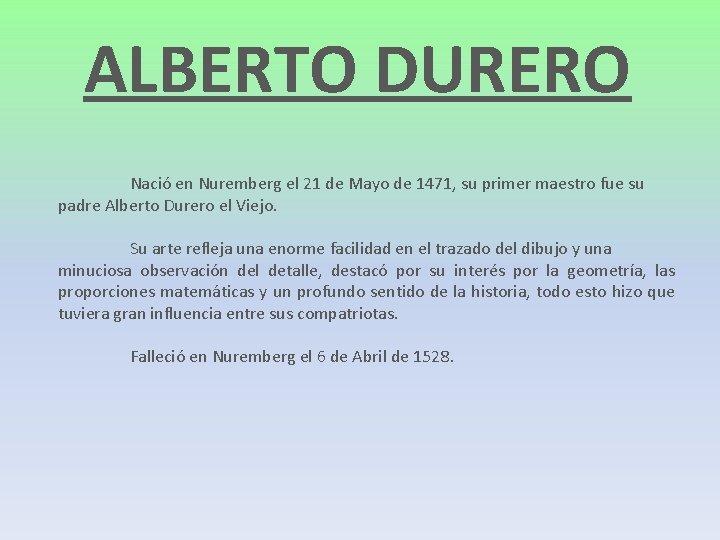 ALBERTO DURERO Nació en Nuremberg el 21 de Mayo de 1471, su primer maestro