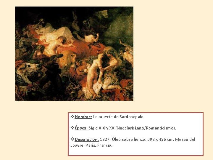 v. Nombre: La muerte de Sardanápalo. vÉpoca: Siglo XIX y XX (Neoclasicismo/Romanticismo). v. Descripción: