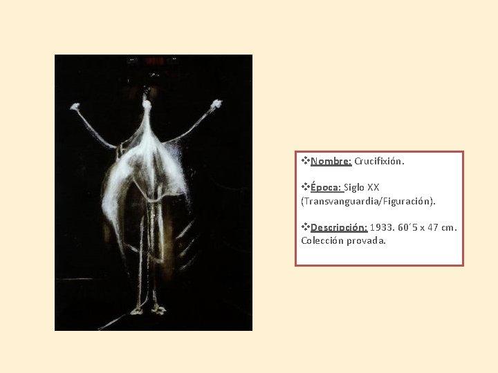 v. Nombre: Crucifixión. vÉpoca: Siglo XX (Transvanguardia/Figuración). v. Descripción: 1933. 60´ 5 x 47