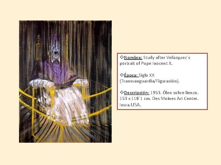 v. Nombre: Study after Velázquez´s portrait of Pope Inocent X. vÉpoca: Siglo XX (Transvanguardia/Figuración).