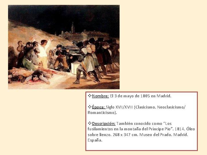 v. Nombre: El 3 de mayo de 1805 en Madrid. vÉpoca: Siglo XVII/XVIII (Clasicismo.