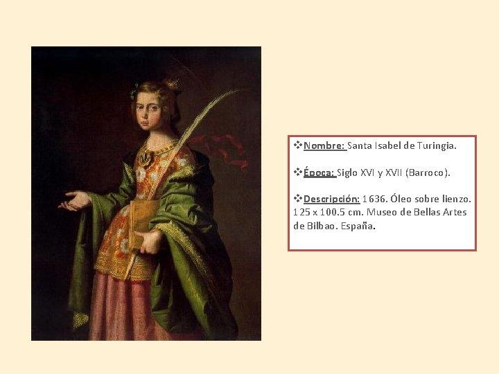 v. Nombre: Santa Isabel de Turingia. vÉpoca: Siglo XVI y XVII (Barroco). v. Descripción: