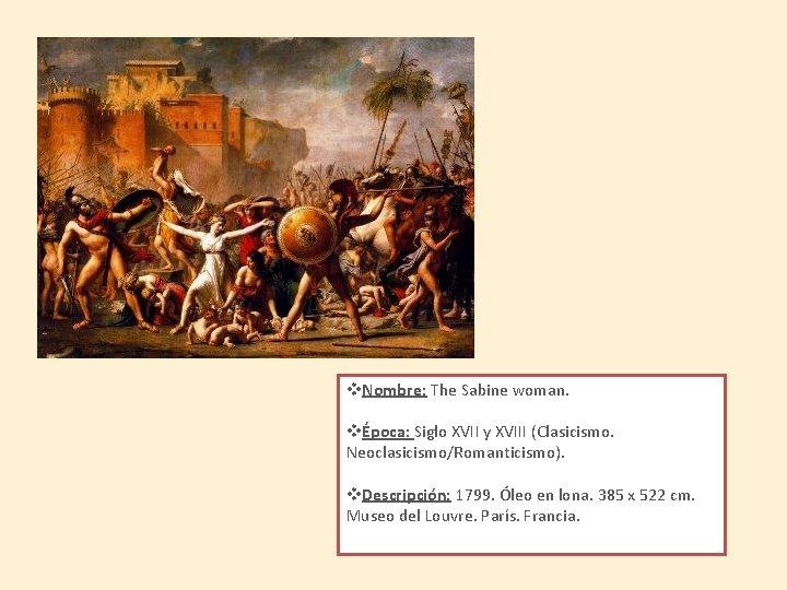 v. Nombre: The Sabine woman. vÉpoca: Siglo XVII y XVIII (Clasicismo. Neoclasicismo/Romanticismo). v. Descripción: