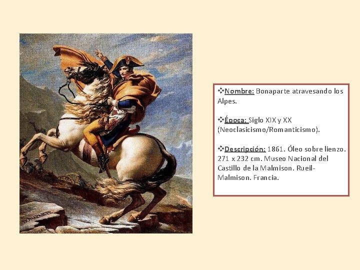 v. Nombre: Bonaparte atravesando los Alpes. vÉpoca: Siglo XIX y XX (Neoclasicismo/Romanticismo). v. Descripción: