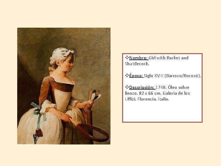 v. Nombre: Girl with Racket and Shuttlecock. vÉpoca: Siglo XVIII (Barroco/Rococó). v. Descripción: 1740.