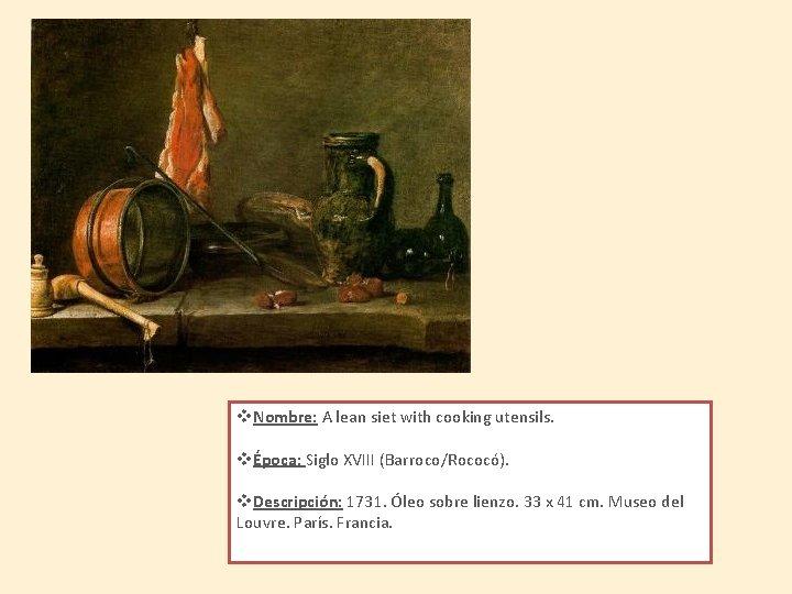 v. Nombre: A lean siet with cooking utensils. vÉpoca: Siglo XVIII (Barroco/Rococó). v. Descripción: