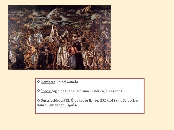 v. Nombre: Fin del mundo. vÉpoca: Siglo XX (Vanguardismo Histórico/ Realismo). v. Descripción: 1932.