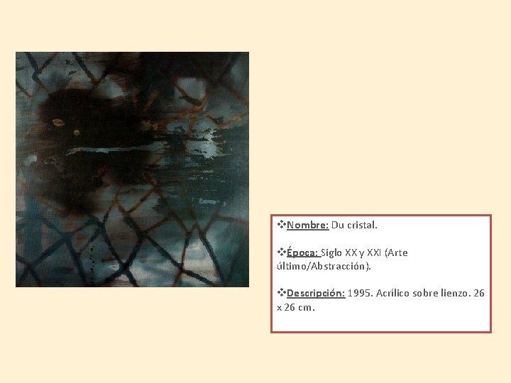 v. Nombre: Du cristal. vÉpoca: Siglo XX y XXI (Arte último/Abstracción). v. Descripción: 1995.