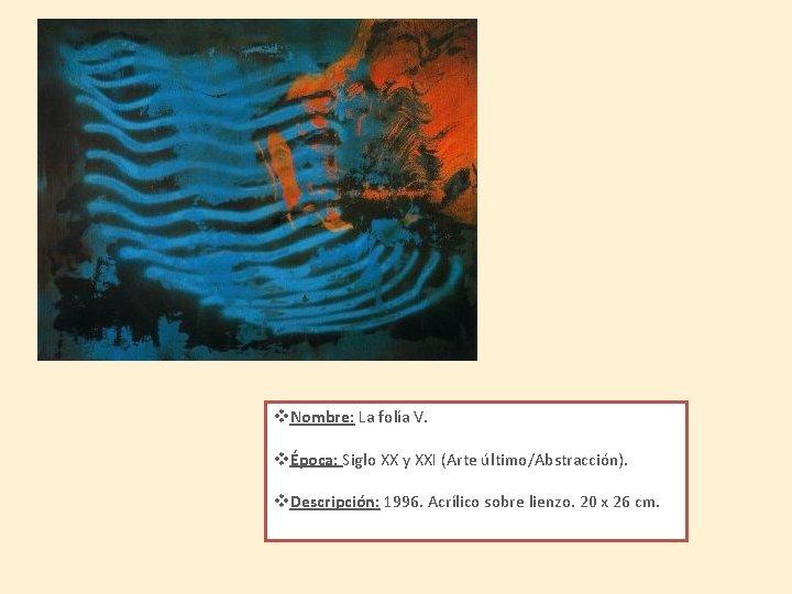 v. Nombre: La folía V. vÉpoca: Siglo XX y XXI (Arte último/Abstracción). v. Descripción: