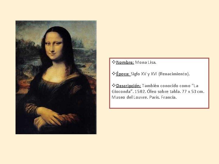 v. Nombre: Mona Lisa. vÉpoca: Siglo XV y XVI (Renacimiento). v. Descripción: También conocido