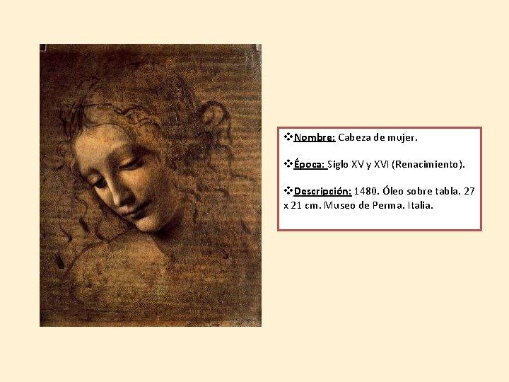v. Nombre: Cabeza de mujer. vÉpoca: Siglo XV y XVI (Renacimiento). v. Descripción: 1480.