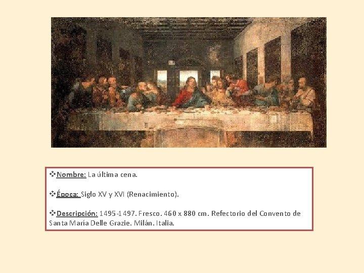 v. Nombre: La última cena. vÉpoca: Siglo XV y XVI (Renacimiento). v. Descripción: 1495