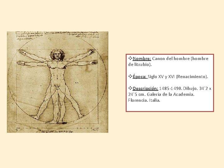 v. Nombre: Canon del hombre (hombre de litrubio). vÉpoca: Siglo XV y XVI (Renacimiento).