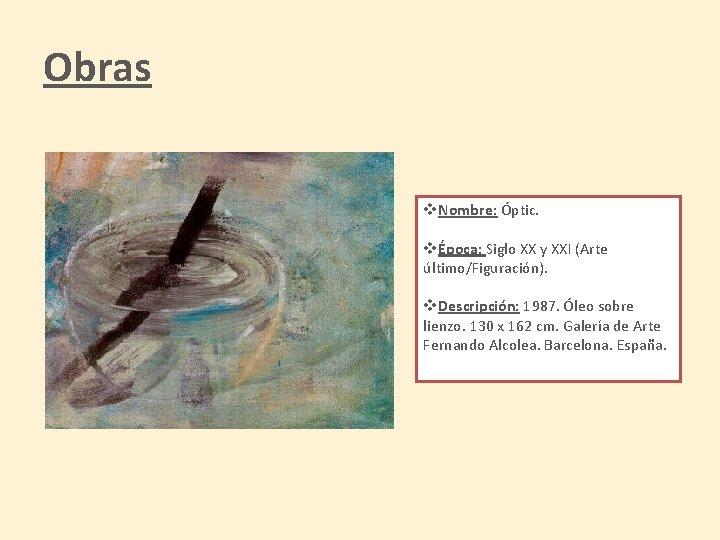 Obras v. Nombre: Óptic. vÉpoca: Siglo XX y XXI (Arte último/Figuración). v. Descripción: 1987.