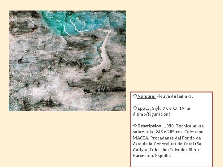 v. Nombre: Fleuve de lait nº 1. vÉpoca: Siglo XX y XXI (Arte último/Figuración).