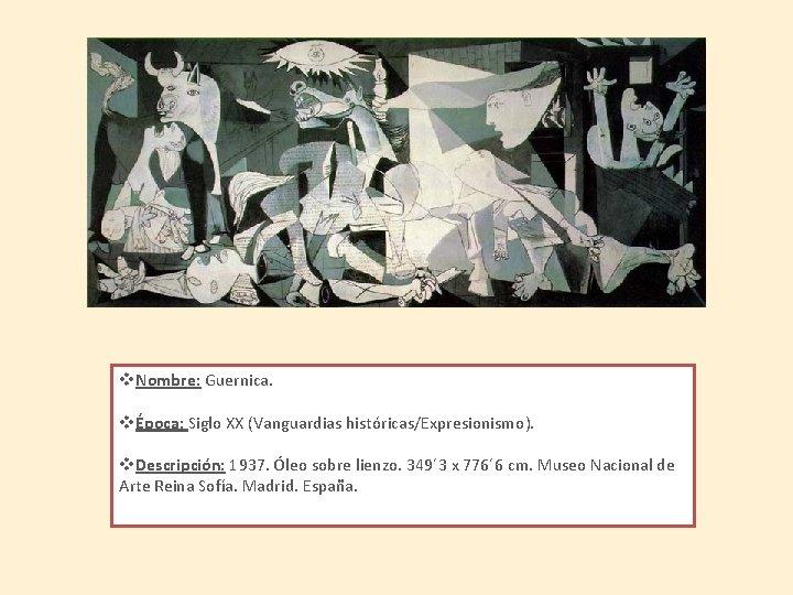 v. Nombre: Guernica. vÉpoca: Siglo XX (Vanguardias históricas/Expresionismo). v. Descripción: 1937. Óleo sobre lienzo.