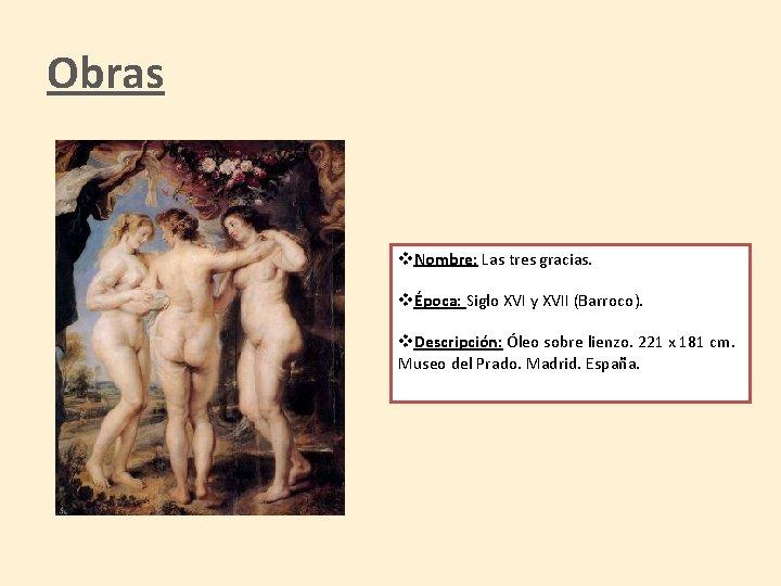 Obras v. Nombre: Las tres gracias. vÉpoca: Siglo XVI y XVII (Barroco). v. Descripción: