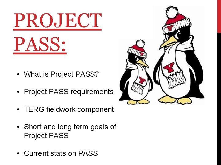 PROJECT PASS: • What is Project PASS? • Project PASS requirements • TERG fieldwork