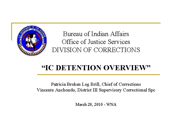 """Bureau of Indian Affairs Office of Justice Services DIVISION OF CORRECTIONS """"IC DETENTION OVERVIEW"""""""