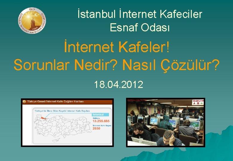 İstanbul İnternet Kafeciler Esnaf Odası İnternet Kafeler! Sorunlar Nedir? Nasıl Çözülür? 18. 04. 2012
