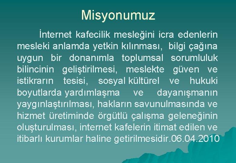 Misyonumuz İnternet kafecilik mesleğini icra edenlerin mesleki anlamda yetkin kılınması, bilgi çağına uygun bir