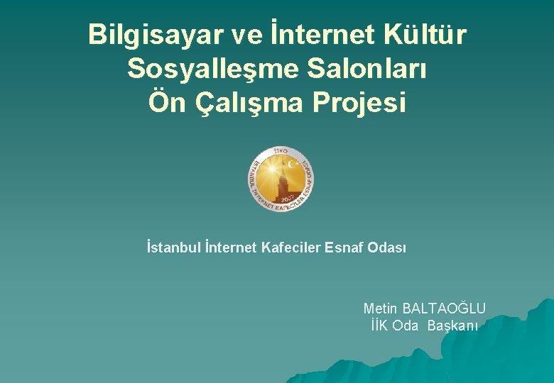 Bilgisayar ve İnternet Kültür Sosyalleşme Salonları Ön Çalışma Projesi İstanbul İnternet Kafeciler Esnaf Odası
