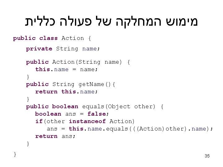 מימוש המחלקה של פעולה כללית public class Action { private String name; public