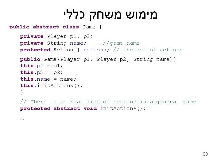 מימוש משחק כללי public abstract class Game { private Player p 1, p