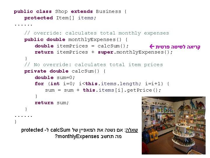 public class Shop extends Business { protected Item[] items; . . . // override: