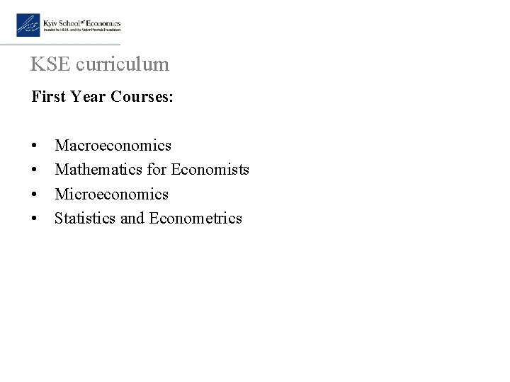 KSE curriculum First Year Courses: • Macroeconomics • Mathematics for Economists • Microeconomics •