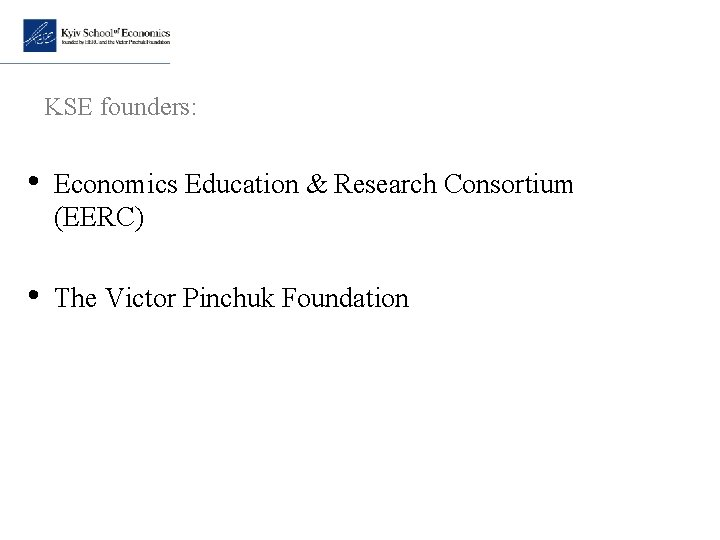 KSE founders: • Economics Education & Research Consortium (EERC) • The Victor Pinchuk Foundation