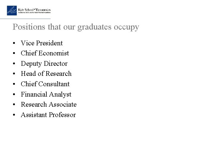 Positions that our graduates occupy • • Vice President Chief Economist Deputy Director Head