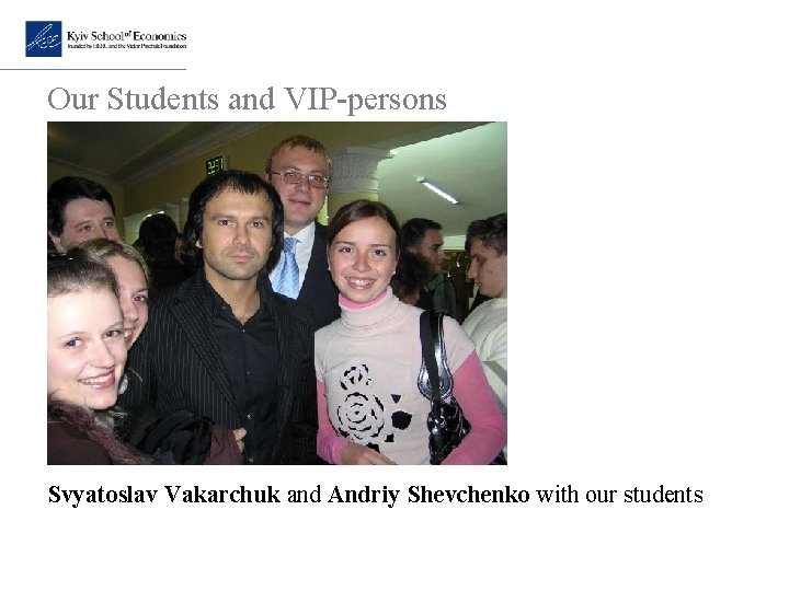 Our Students and VIP-persons Svyatoslav Vakarchuk and Andriy Shevchenko with our students