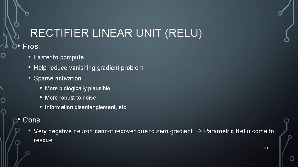 RECTIFIER LINEAR UNIT (RELU) • Pros: • • • Faster to compute Help reduce