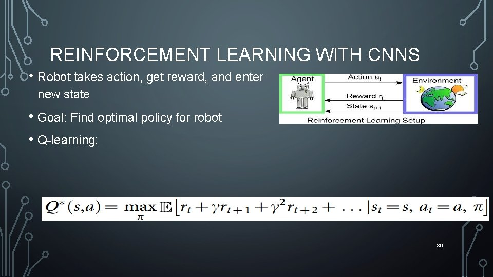 REINFORCEMENT LEARNING WITH CNNS • Robot takes action, get reward, and enter new state