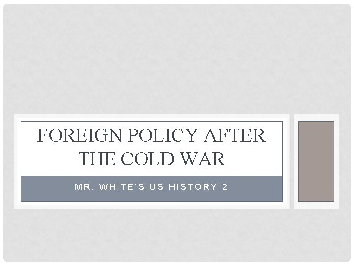 FOREIGN POLICY AFTER THE COLD WAR MR. WHITE'S US HISTORY 2