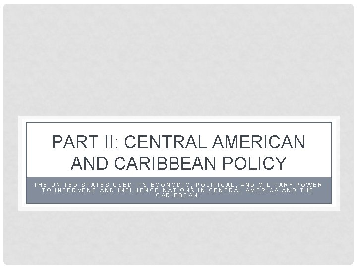 PART II: CENTRAL AMERICAN AND CARIBBEAN POLICY THE UNITED STATES USED ITS ECONOMIC, POLITICAL,