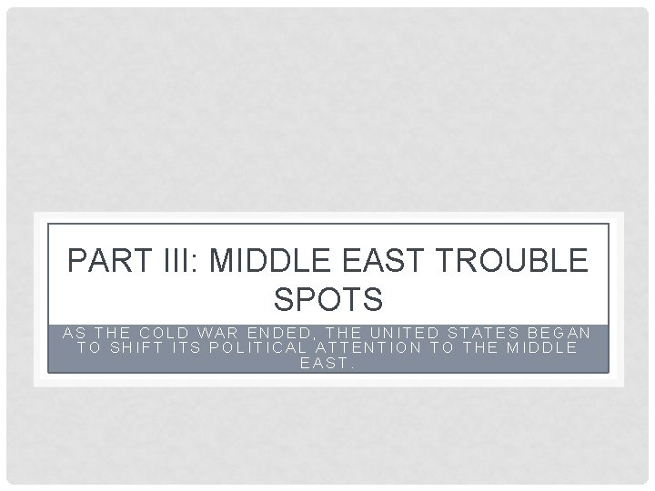 PART III: MIDDLE EAST TROUBLE SPOTS AS THE COLD WAR ENDED, THE UNITED STATES