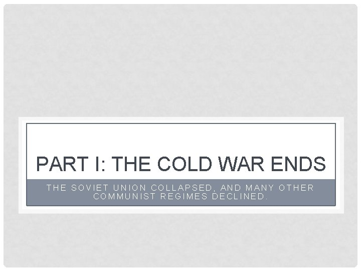 PART I: THE COLD WAR ENDS THE SOVIET UNION COLLAPSED, AND MANY OTHER COMMUNIST