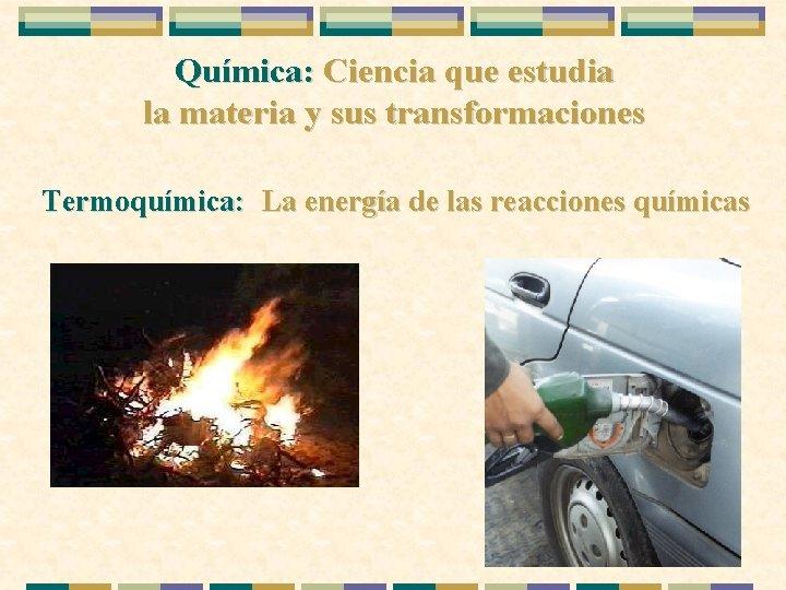 Química: Ciencia que estudia la materia y sus transformaciones Termoquímica: La energía de las
