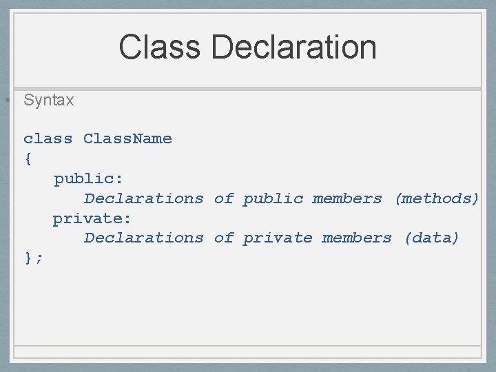 Class Declaration • Syntax class Class. Name { public: Declarations of public members (methods)
