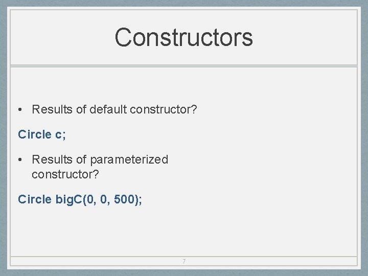 Constructors • Results of default constructor? Circle c; • Results of parameterized constructor? Circle