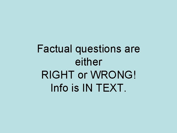 Factual questions are either RIGHT or WRONG! Info is IN TEXT.