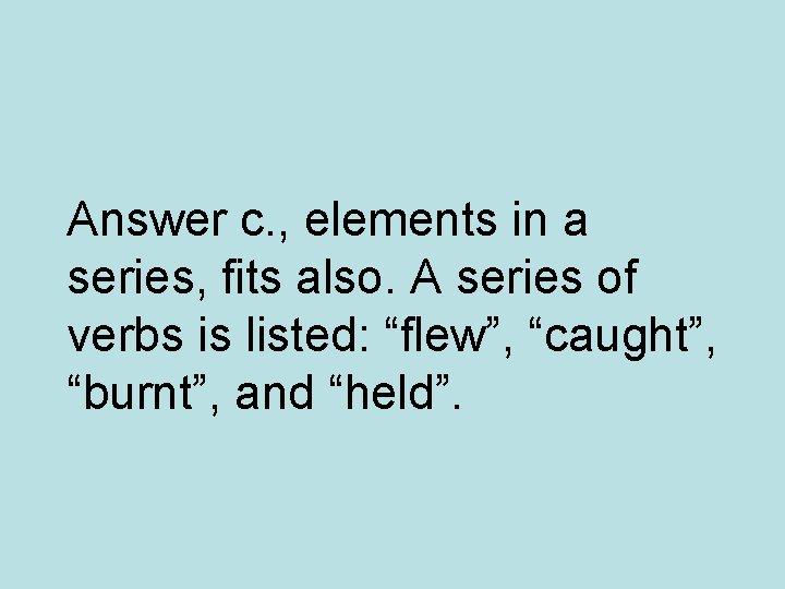 Answer c. , elements in a series, fits also. A series of verbs is