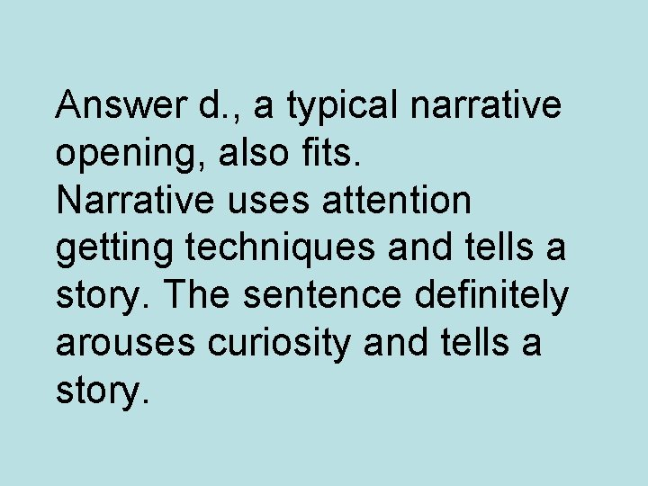 Answer d. , a typical narrative opening, also fits. Narrative uses attention getting techniques