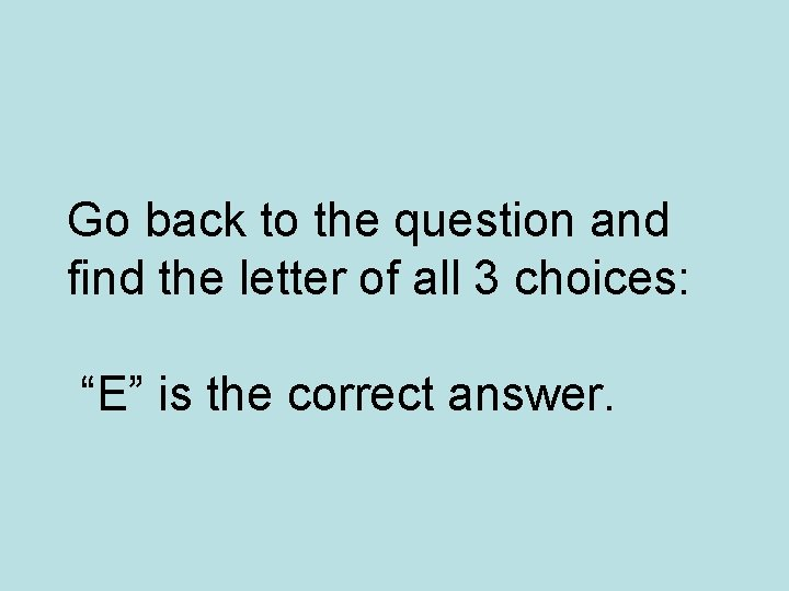 """Go back to the question and find the letter of all 3 choices: """"E"""""""