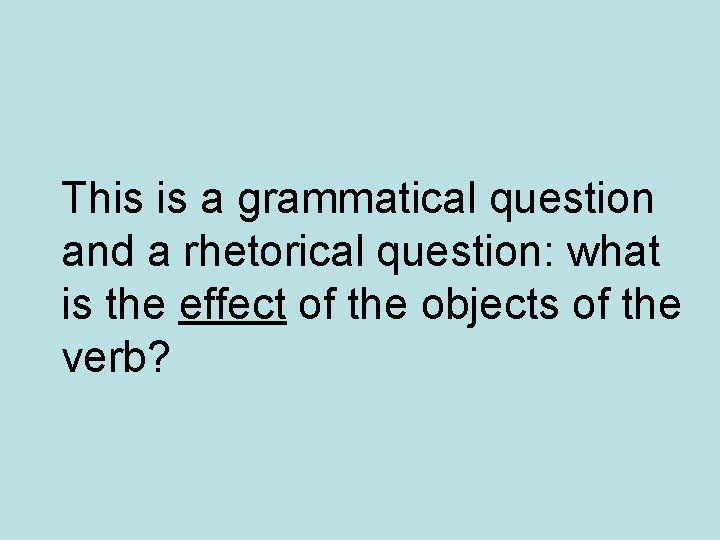 This is a grammatical question and a rhetorical question: what is the effect of