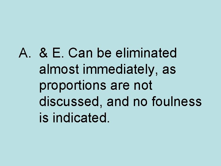 A. & E. Can be eliminated almost immediately, as proportions are not discussed, and