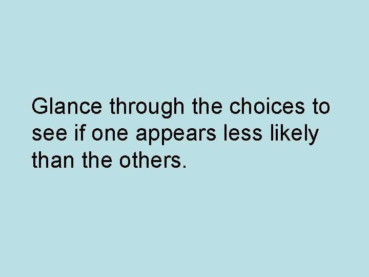 Glance through the choices to see if one appears less likely than the others.