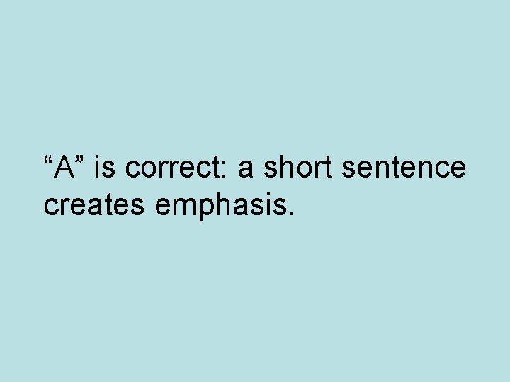 """""""A"""" is correct: a short sentence creates emphasis."""